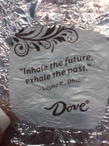 "Dove chocolate wrapper that says ""Inhale the future, exhale the past."" -Layne R."